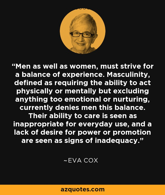 Men as well as women, must strive for a balance of experience. Masculinity, defined as requiring the ability to act physically or mentally but excluding anything too emotional or nurturing, currently denies men this balance. Their ability to care is seen as inappropriate for everyday use, and a lack of desire for power or promotion are seen as signs of inadequacy. - Eva Cox