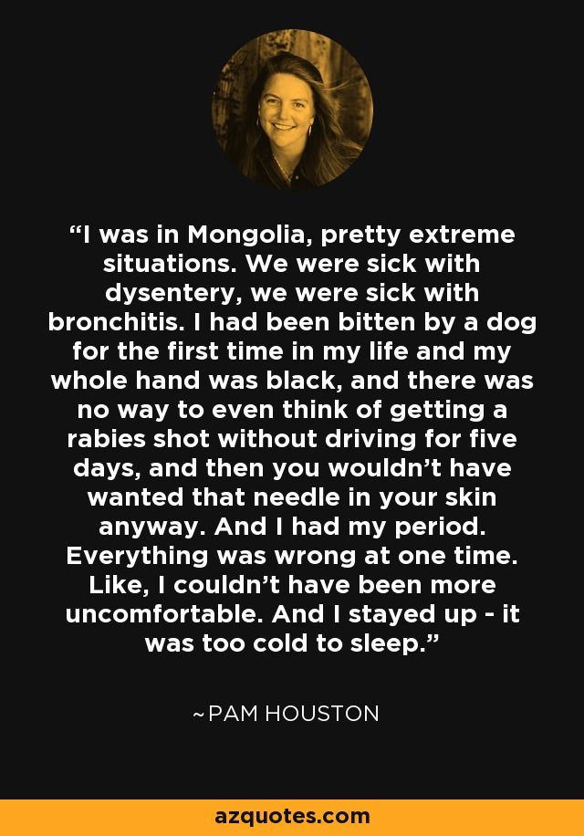 I was in Mongolia, pretty extreme situations. We were sick with dysentery, we were sick with bronchitis. I had been bitten by a dog for the first time in my life and my whole hand was black, and there was no way to even think of getting a rabies shot without driving for five days, and then you wouldn't have wanted that needle in your skin anyway. And I had my period. Everything was wrong at one time. Like, I couldn't have been more uncomfortable. And I stayed up - it was too cold to sleep. - Pam Houston