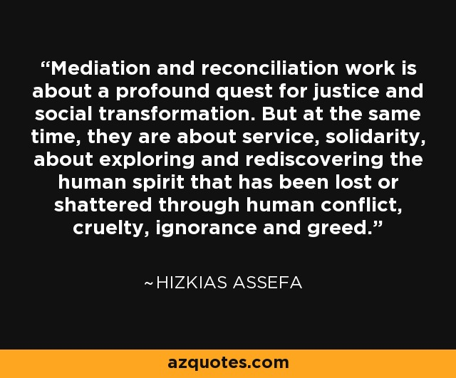 Mediation and reconciliation work is about a profound quest for justice and social transformation. But at the same time, they are about service, solidarity, about exploring and rediscovering the human spirit that has been lost or shattered through human conflict, cruelty, ignorance and greed. - Hizkias Assefa