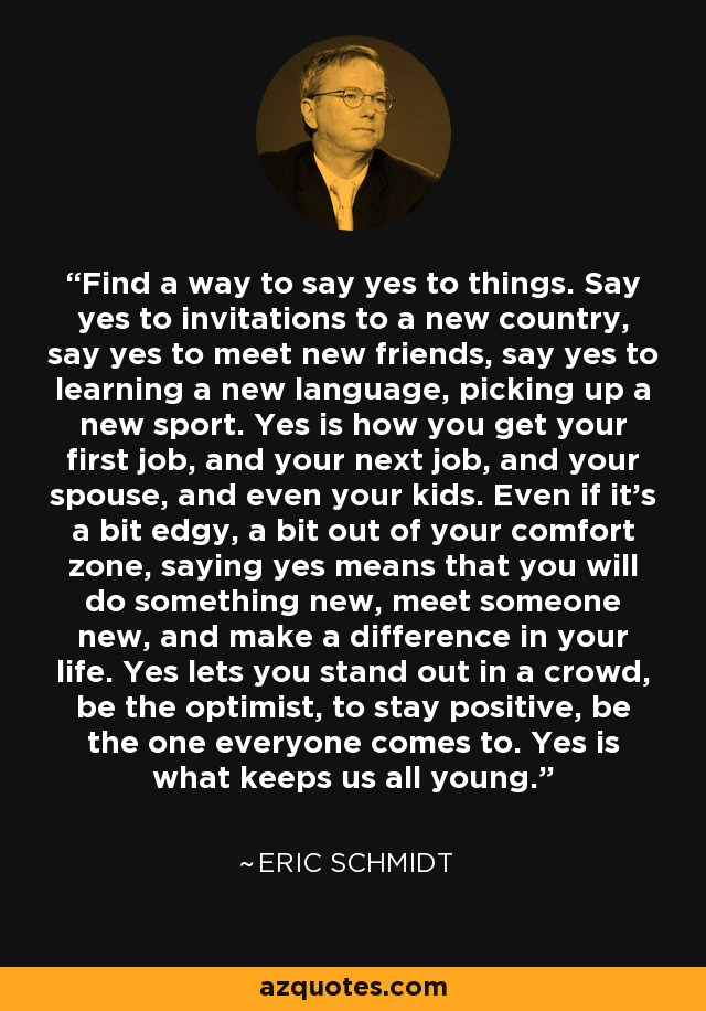 Find a way to say yes to things. Say yes to invitations to a new country, say yes to meet new friends, say yes to learning a new language, picking up a new sport. Yes is how you get your first job, and your next job, and your spouse, and even your kids. Even if it's a bit edgy, a bit out of your comfort zone, saying yes means that you will do something new, meet someone new, and make a difference in your life. Yes lets you stand out in a crowd, be the optimist, to stay positive, be the one everyone comes to. Yes is what keeps us all young. - Eric Schmidt