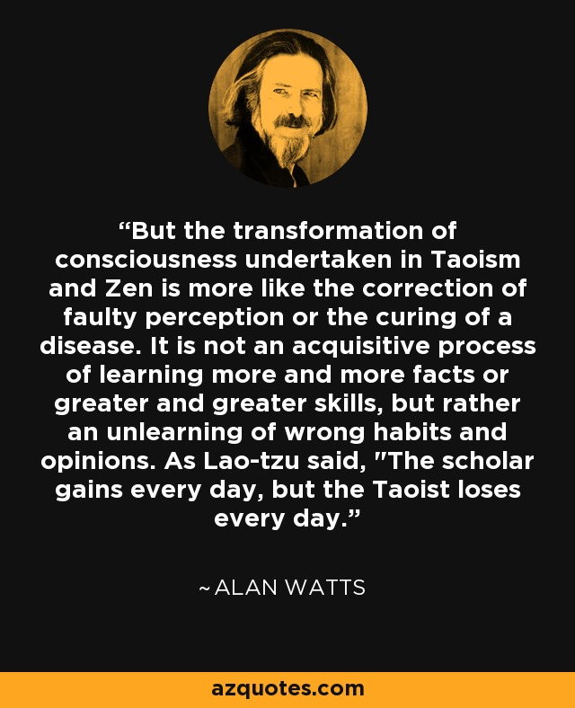 But the transformation of consciousness undertaken in Taoism and Zen is more like the correction of faulty perception or the curing of a disease. It is not an acquisitive process of learning more and more facts or greater and greater skills, but rather an unlearning of wrong habits and opinions. As Lao-tzu said,