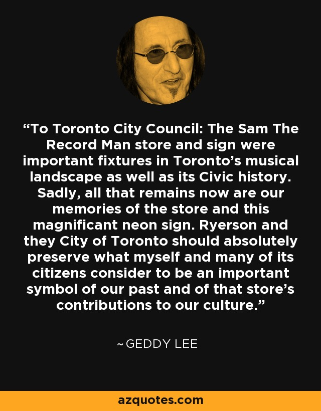 To Toronto City Council: The Sam The Record Man store and sign were important fixtures in Toronto's musical landscape as well as its Civic history. Sadly, all that remains now are our memories of the store and this magnificant neon sign. Ryerson and they City of Toronto should absolutely preserve what myself and many of its citizens consider to be an important symbol of our past and of that store's contributions to our culture. - Geddy Lee