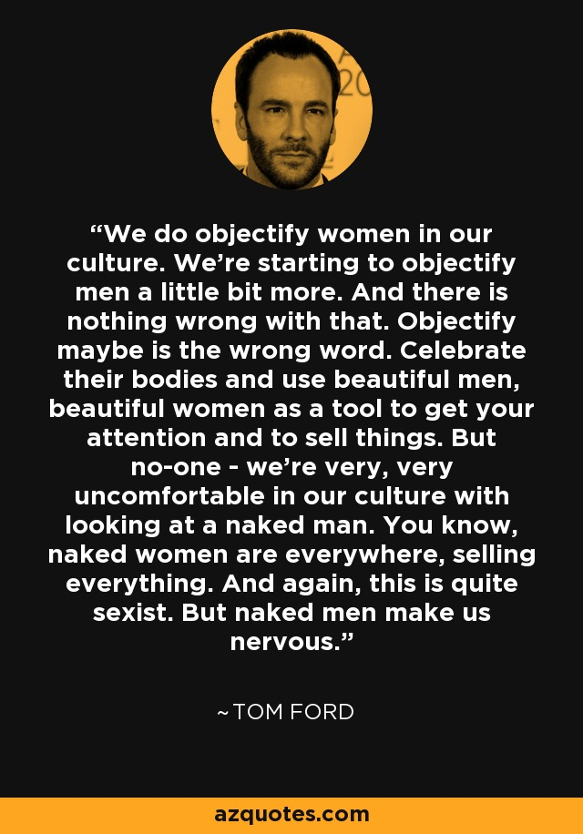 We do objectify women in our culture. We're starting to objectify men a little bit more. And there is nothing wrong with that. Objectify maybe is the wrong word. Celebrate their bodies and use beautiful men, beautiful women as a tool to get your attention and to sell things. But no-one - we're very, very uncomfortable in our culture with looking at a naked man. You know, naked women are everywhere, selling everything. And again, this is quite sexist. But naked men make us nervous. - Tom Ford