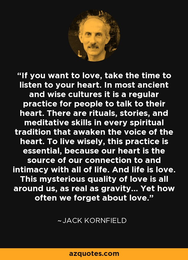 If you want to love, take the time to listen to your heart. In most ancient and wise cultures it is a regular practice for people to talk to their heart. There are rituals, stories, and meditative skills in every spiritual tradition that awaken the voice of the heart. To live wisely, this practice is essential, because our heart is the source of our connection to and intimacy with all of life. And life is love. This mysterious quality of love is all around us, as real as gravity... Yet how often we forget about love. - Jack Kornfield