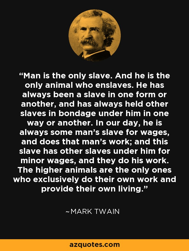 Man is the only slave. And he is the only animal who enslaves. He has always been a slave in one form or another, and has always held other slaves in bondage under him in one way or another. In our day, he is always some man's slave for wages, and does that man's work; and this slave has other slaves under him for minor wages, and they do his work. The higher animals are the only ones who exclusively do their own work and provide their own living. - Mark Twain