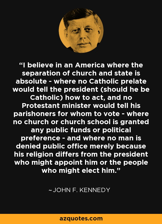 I believe in an America where the separation of church and state is absolute - where no Catholic prelate would tell the president (should he be Catholic) how to act, and no Protestant minister would tell his parishoners for whom to vote - where no church or church school is granted any public funds or political preference - and where no man is denied public office merely because his religion differs from the president who might appoint him or the people who might elect him. - John F. Kennedy