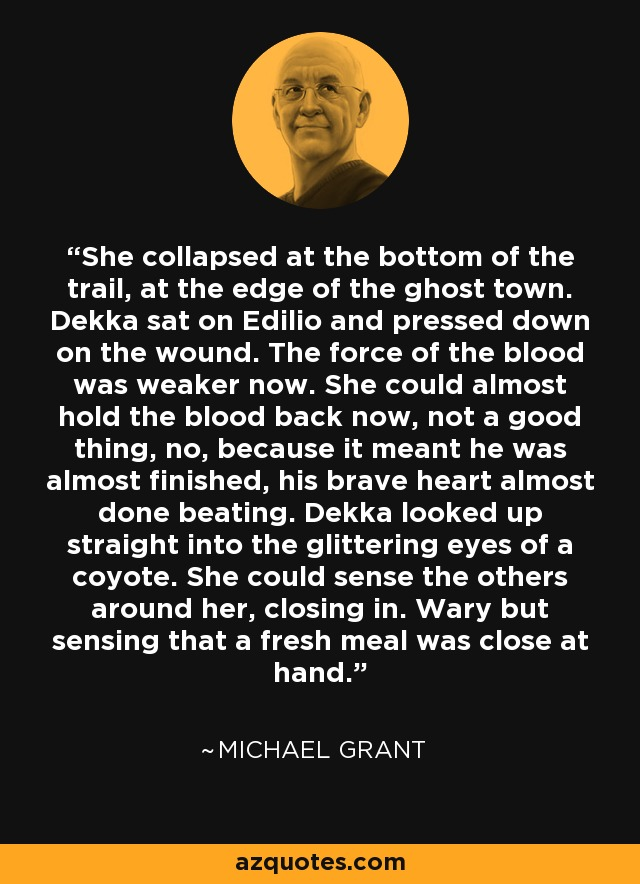 She collapsed at the bottom of the trail, at the edge of the ghost town. Dekka sat on Edilio and pressed down on the wound. The force of the blood was weaker now. She could almost hold the blood back now, not a good thing, no, because it meant he was almost finished, his brave heart almost done beating. Dekka looked up straight into the glittering eyes of a coyote. She could sense the others around her, closing in. Wary but sensing that a fresh meal was close at hand. - Michael  Grant