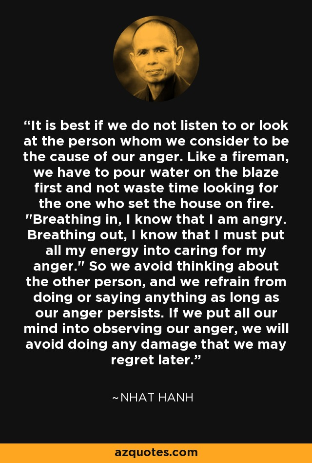 It is best if we do not listen to or look at the person whom we consider to be the cause of our anger. Like a fireman, we have to pour water on the blaze first and not waste time looking for the one who set the house on fire.