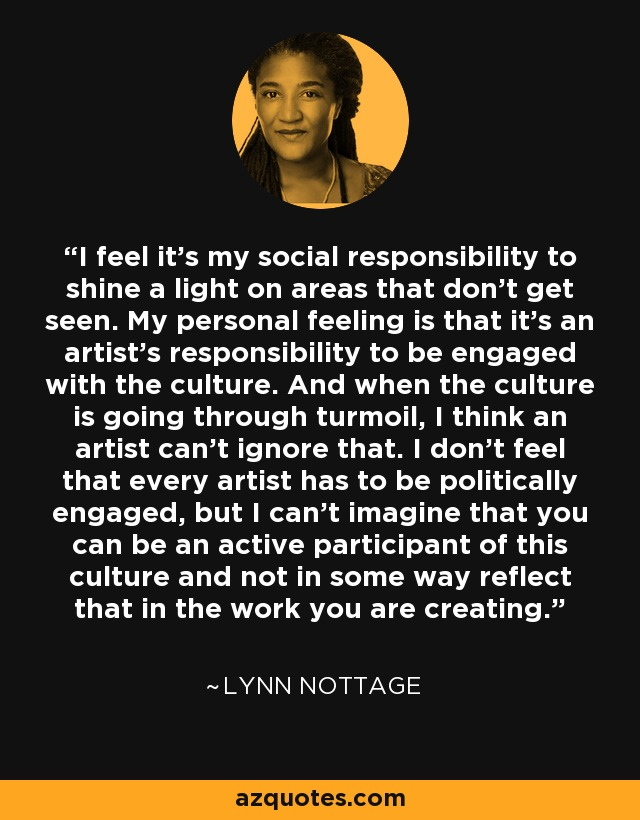 I feel it's my social responsibility to shine a light on areas that don't get seen. My personal feeling is that it's an artist's responsibility to be engaged with the culture. And when the culture is going through turmoil, I think an artist can't ignore that. I don't feel that every artist has to be politically engaged, but I can't imagine that you can be an active participant of this culture and not in some way reflect that in the work you are creating. - Lynn Nottage