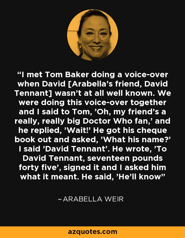 I met Tom Baker doing a voice-over when David [Arabella's friend, David Tennant] wasn't at all well known. We were doing this voice-over together and I said to Tom, 'Oh, my friend's a really, really big Doctor Who fan,' and he replied, 'Wait!' He got his cheque book out and asked, 'What his name?' I said 'David Tennant'. He wrote, 'To David Tennant, seventeen pounds forty five', signed it and I asked him what it meant. He said, 'He'll know' - Arabella Weir