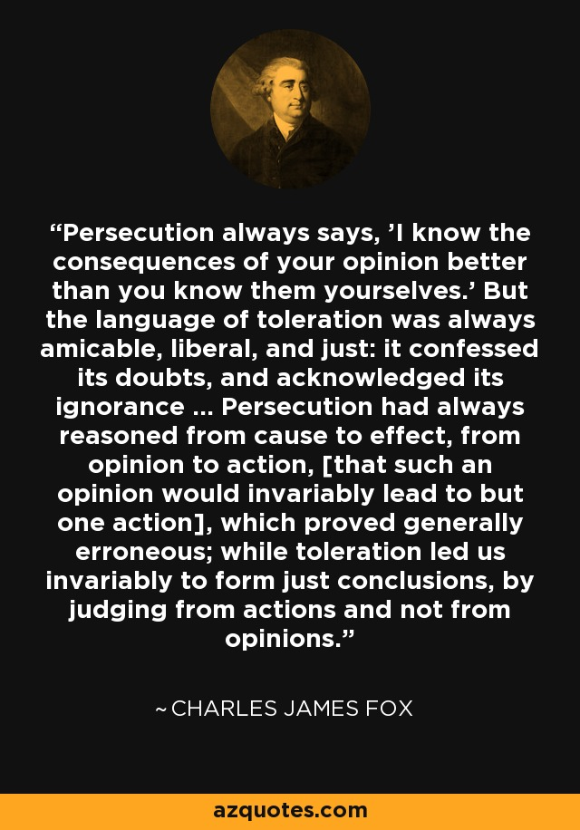 Persecution always says, 'I know the consequences of your opinion better than you know them yourselves.' But the language of toleration was always amicable, liberal, and just: it confessed its doubts, and acknowledged its ignorance ... Persecution had always reasoned from cause to effect, from opinion to action, [that such an opinion would invariably lead to but one action], which proved generally erroneous; while toleration led us invariably to form just conclusions, by judging from actions and not from opinions. - Charles James Fox