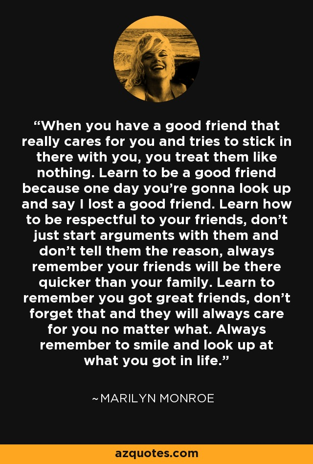 When you have a good friend that really cares for you and tries to stick in there with you, you treat them like nothing. Learn to be a good friend because one day you're gonna look up and say I lost a good friend. Learn how to be respectful to your friends, don't just start arguments with them and don't tell them the reason, always remember your friends will be there quicker than your family. Learn to remember you got great friends, don't forget that and they will always care for you no matter what. Always remember to smile and look up at what you got in life. - Marilyn Monroe