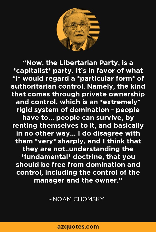 Now, the Libertarian Party, is a *capitalist* party. It's in favor of what *I* would regard a *particular form* of authoritarian control. Namely, the kind that comes through private ownership and control, which is an *extremely* rigid system of domination - people have to... people can survive, by renting themselves to it, and basically in no other way... I do disagree with them *very* sharply, and I think that they are not..understanding the *fundamental* doctrine, that you should be free from domination and control, including the control of the manager and the owner. - Noam Chomsky