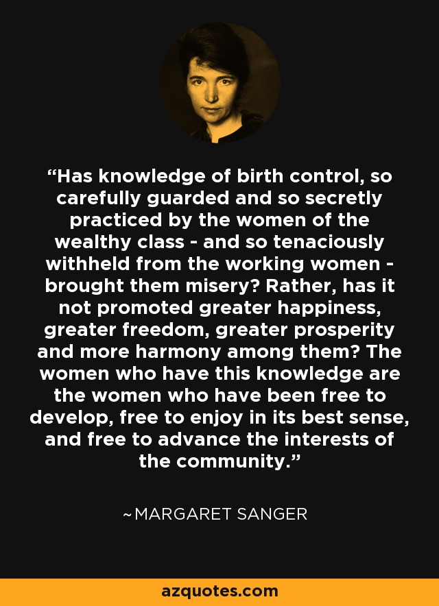 Has knowledge of birth control, so carefully guarded and so secretly practiced by the women of the wealthy class - and so tenaciously withheld from the working women - brought them misery? Rather, has it not promoted greater happiness, greater freedom, greater prosperity and more harmony among them? The women who have this knowledge are the women who have been free to develop, free to enjoy in its best sense, and free to advance the interests of the community. - Margaret Sanger