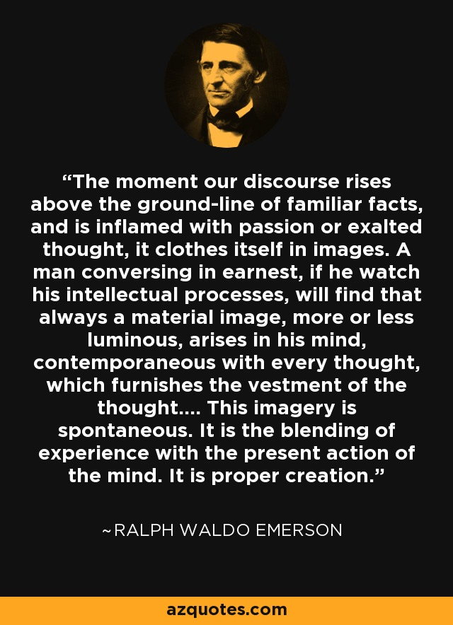 The moment our discourse rises above the ground-line of familiar facts, and is inflamed with passion or exalted thought, it clothes itself in images. A man conversing in earnest, if he watch his intellectual processes, will find that always a material image, more or less luminous, arises in his mind, contemporaneous with every thought, which furnishes the vestment of the thought.... This imagery is spontaneous. It is the blending of experience with the present action of the mind. It is proper creation. - Ralph Waldo Emerson