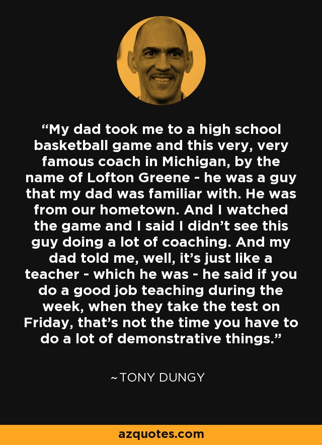 My dad took me to a high school basketball game and this very, very famous coach in Michigan, by the name of Lofton Greene - he was a guy that my dad was familiar with. He was from our hometown. And I watched the game and I said I didn't see this guy doing a lot of coaching. And my dad told me, well, it's just like a teacher - which he was - he said if you do a good job teaching during the week, when they take the test on Friday, that's not the time you have to do a lot of demonstrative things. - Tony Dungy