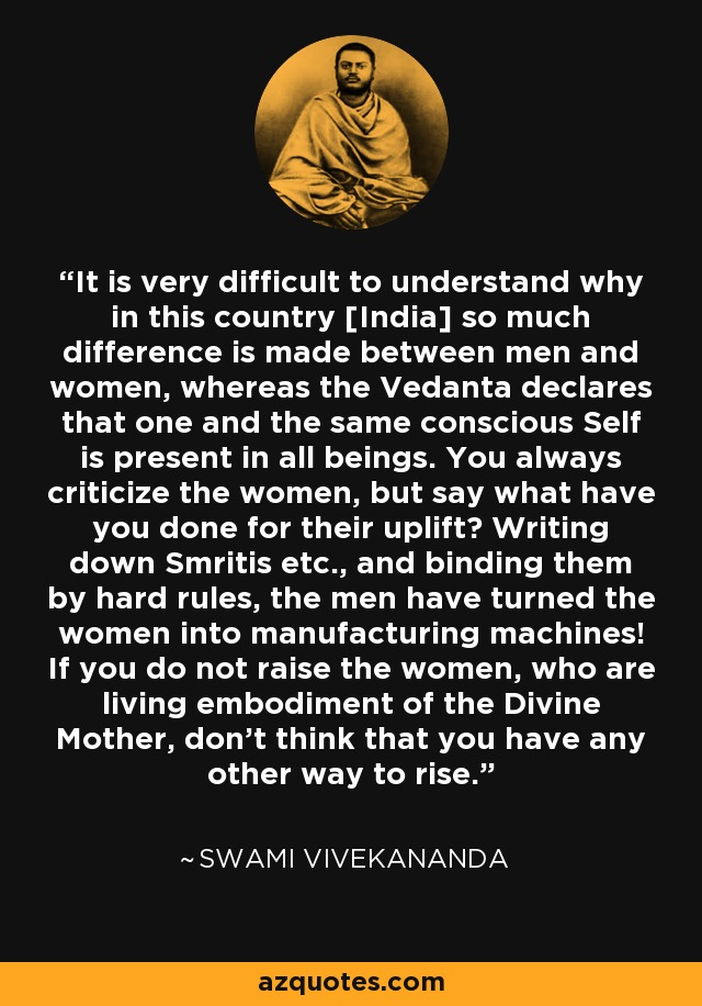 It is very difficult to understand why in this country [India] so much difference is made between men and women, whereas the Vedanta declares that one and the same conscious Self is present in all beings. You always criticize the women, but say what have you done for their uplift? Writing down Smritis etc., and binding them by hard rules, the men have turned the women into manufacturing machines! If you do not raise the women, who are living embodiment of the Divine Mother, don't think that you have any other way to rise. - Swami Vivekananda