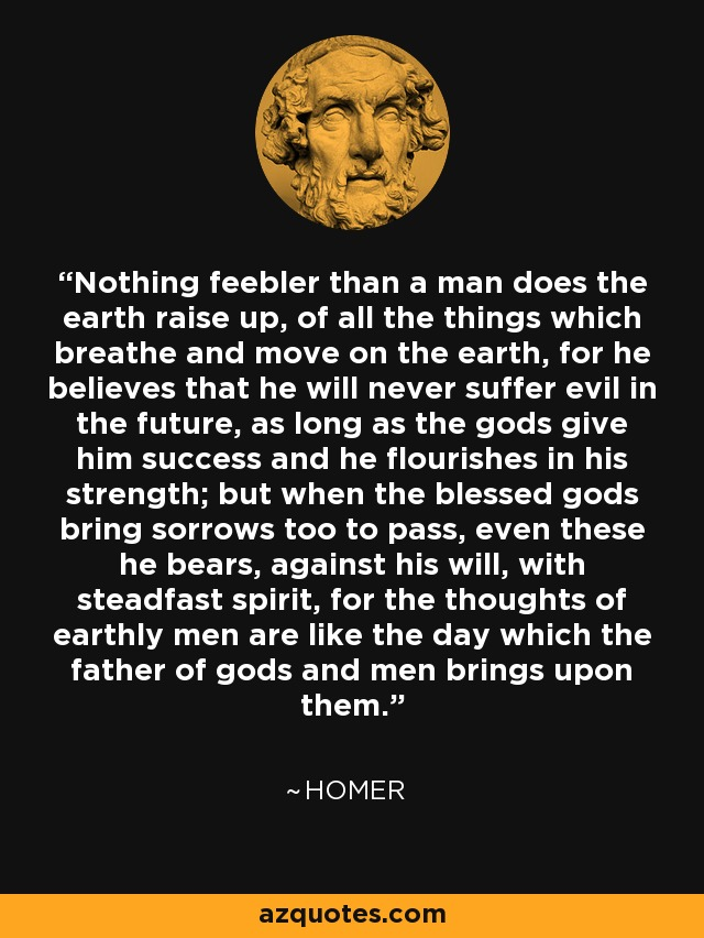 Nothing feebler than a man does the earth raise up, of all the things which breathe and move on the earth, for he believes that he will never suffer evil in the future, as long as the gods give him success and he flourishes in his strength; but when the blessed gods bring sorrows too to pass, even these he bears, against his will, with steadfast spirit, for the thoughts of earthly men are like the day which the father of gods and men brings upon them. - Homer