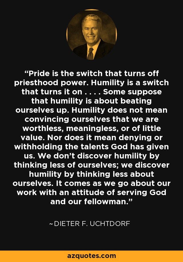 Pride is the switch that turns off priesthood power. Humility is a switch that turns it on . . . . Some suppose that humility is about beating ourselves up. Humility does not mean convincing ourselves that we are worthless, meaningless, or of little value. Nor does it mean denying or withholding the talents God has given us. We don't discover humility by thinking less of ourselves; we discover humility by thinking less about ourselves. It comes as we go about our work with an attitude of serving God and our fellowman. - Dieter F. Uchtdorf