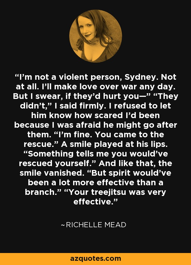 """I'm not a violent person, Sydney. Not at all. I'll make love over war any day. But I swear, if they'd hurt you—"""" """"They didn't,"""" I said firmly. I refused to let him know how scared I'd been because I was afraid he might go after them. """"I'm fine. You came to the rescue."""" A smile played at his lips. """"Something tells me you would've rescued yourself."""" And like that, the smile vanished. """"But spirit would've been a lot more effective than a branch."""" """"Your treejitsu was very effective. - Richelle Mead"""