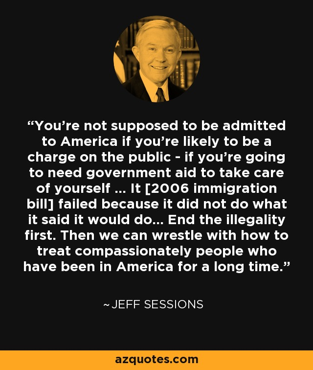 You're not supposed to be admitted to America if you're likely to be a charge on the public - if you're going to need government aid to take care of yourself ... It [2006 immigration bill] failed because it did not do what it said it would do... End the illegality first. Then we can wrestle with how to treat compassionately people who have been in America for a long time. - Jeff Sessions