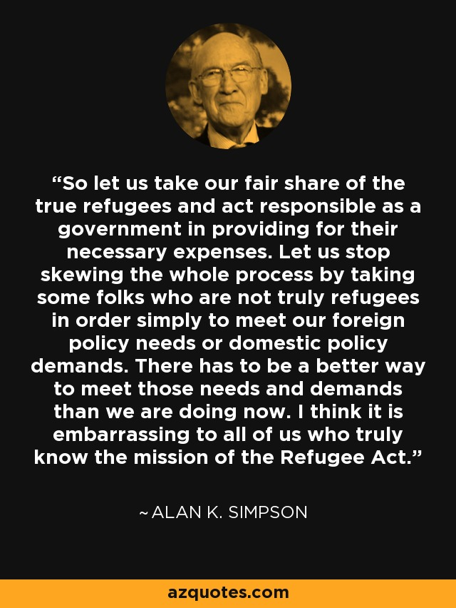 So let us take our fair share of the true refugees and act responsible as a government in providing for their necessary expenses. Let us stop skewing the whole process by taking some folks who are not truly refugees in order simply to meet our foreign policy needs or domestic policy demands. There has to be a better way to meet those needs and demands than we are doing now. I think it is embarrassing to all of us who truly know the mission of the Refugee Act. - Alan K. Simpson