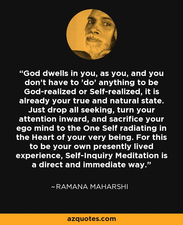 God dwells in you, as you, and you don't have to 'do' anything to be God-realized or Self-realized, it is already your true and natural state. Just drop all seeking, turn your attention inward, and sacrifice your ego mind to the One Self radiating in the Heart of your very being. For this to be your own presently lived experience, Self-Inquiry Meditation is a direct and immediate way. - Ramana Maharshi