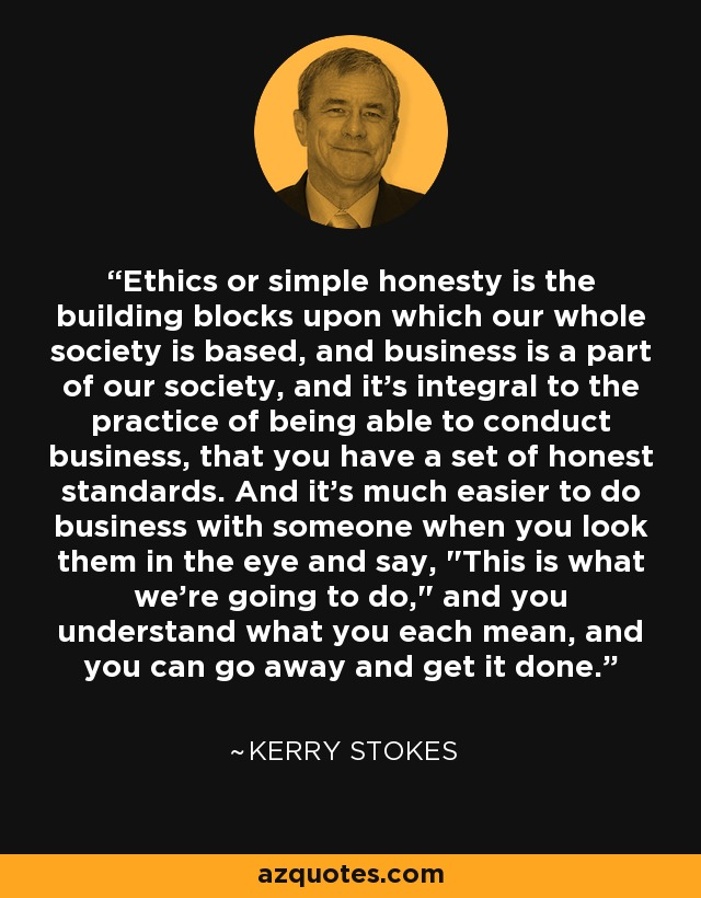 Ethics or simple honesty is the building blocks upon which our whole society is based, and business is a part of our society, and it's integral to the practice of being able to conduct business, that you have a set of honest standards. And it's much easier to do business with someone when you look them in the eye and say,