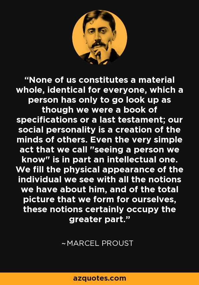 None of us constitutes a material whole, identical for everyone, which a person has only to go look up as though we were a book of specifications or a last testament; our social personality is a creation of the minds of others. Even the very simple act that we call