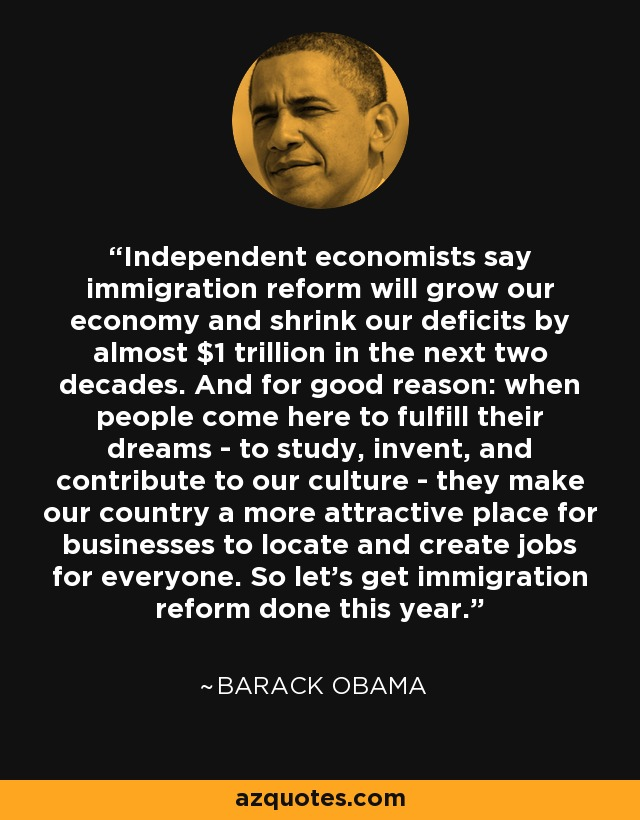 Independent economists say immigration reform will grow our economy and shrink our deficits by almost $1 trillion in the next two decades. And for good reason: when people come here to fulfill their dreams - to study, invent, and contribute to our culture - they make our country a more attractive place for businesses to locate and create jobs for everyone. So let's get immigration reform done this year. - Barack Obama