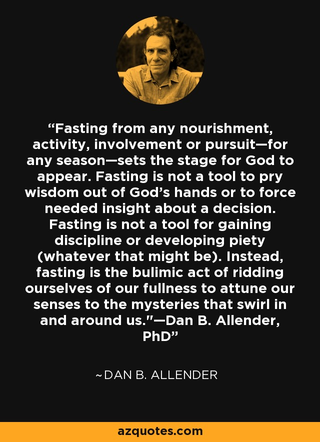 Fasting from any nourishment, activity, involvement or pursuit—for any season—sets the stage for God to appear. Fasting is not a tool to pry wisdom out of God's hands or to force needed insight about a decision. Fasting is not a tool for gaining discipline or developing piety (whatever that might be). Instead, fasting is the bulimic act of ridding ourselves of our fullness to attune our senses to the mysteries that swirl in and around us.