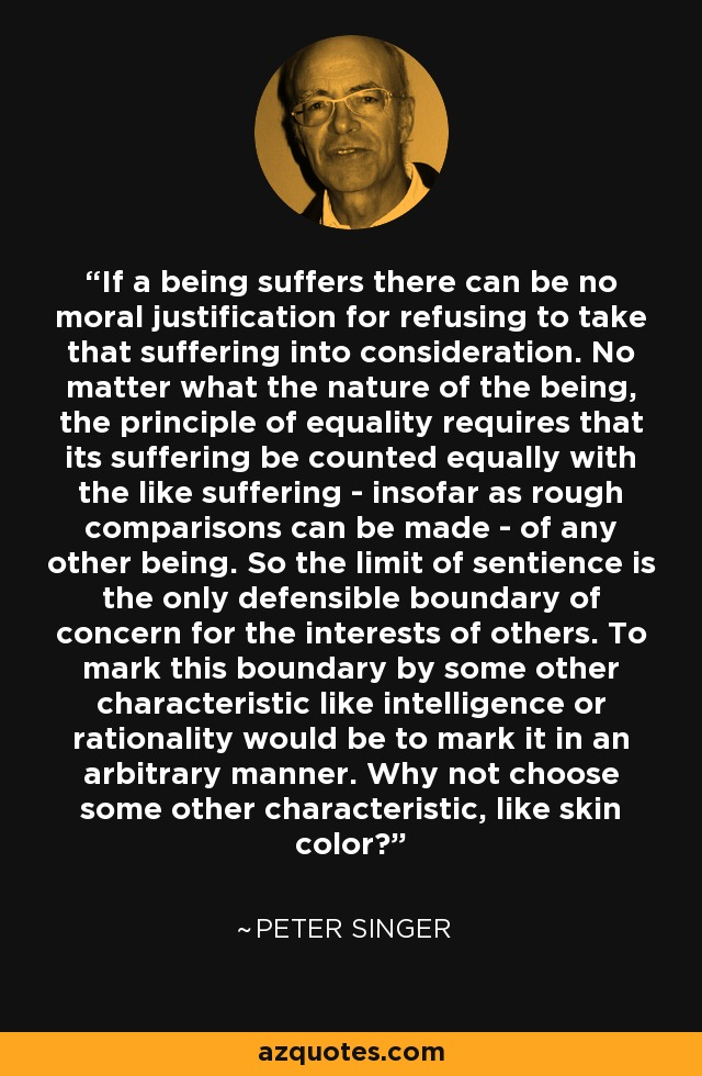 If a being suffers there can be no moral justification for refusing to take that suffering into consideration. No matter what the nature of the being, the principle of equality requires that its suffering be counted equally with the like suffering - insofar as rough comparisons can be made - of any other being. So the limit of sentience is the only defensible boundary of concern for the interests of others. To mark this boundary by some other characteristic like intelligence or rationality would be to mark it in an arbitrary manner. Why not choose some other characteristic, like skin color? - Peter Singer