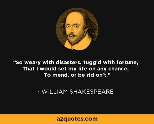 So weary with disasters, tugg'd with fortune, That I would set my life on any chance, To mend, or be rid on't. - William Shakespeare