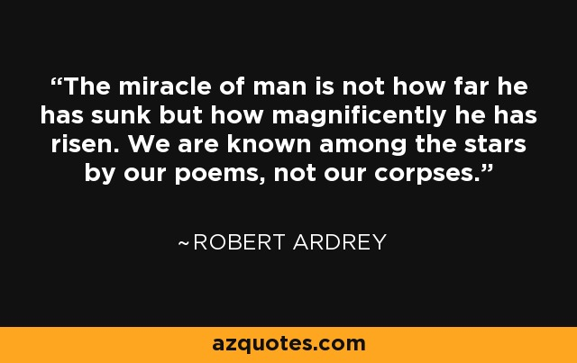 The miracle of man is not how far he has sunk but how magnificently he has risen. We are known among the stars by our poems, not our corpses. - Robert Ardrey