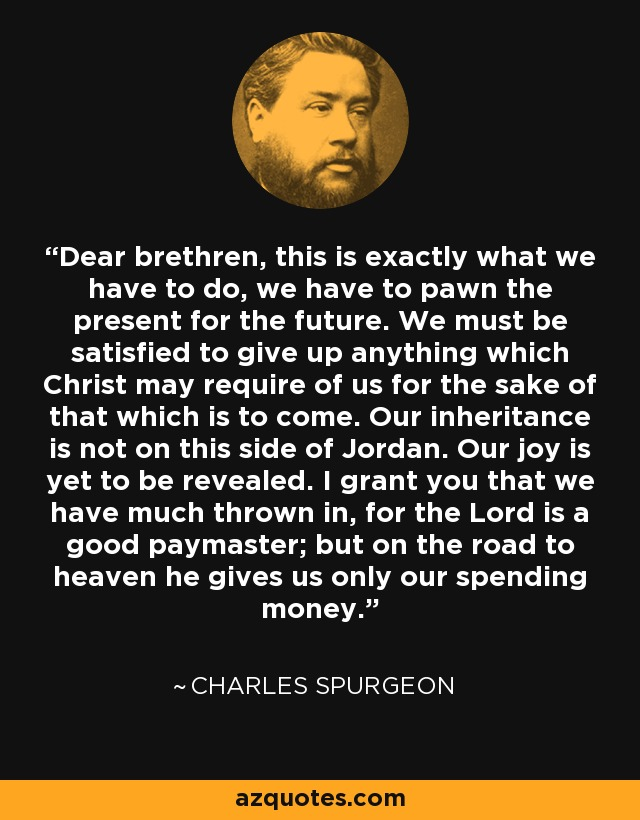 Dear brethren, this is exactly what we have to do, we have to pawn the present for the future. We must be satisfied to give up anything which Christ may require of us for the sake of that which is to come. Our inheritance is not on this side of Jordan. Our joy is yet to be revealed. I grant you that we have much thrown in, for the Lord is a good paymaster; but on the road to heaven he gives us only our spending money. - Charles Spurgeon