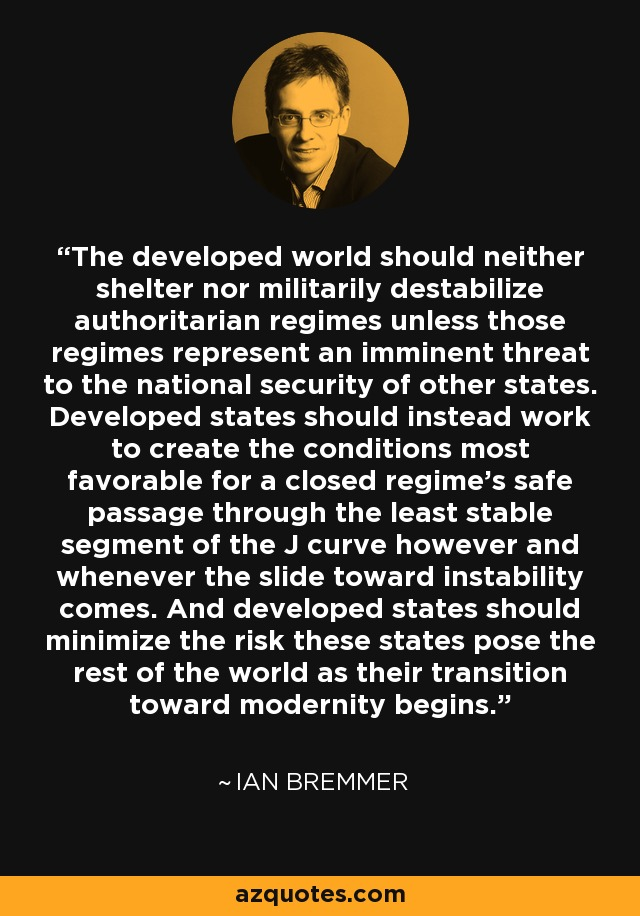 The developed world should neither shelter nor militarily destabilize authoritarian regimes unless those regimes represent an imminent threat to the national security of other states. Developed states should instead work to create the conditions most favorable for a closed regime's safe passage through the least stable segment of the J curve however and whenever the slide toward instability comes. And developed states should minimize the risk these states pose the rest of the world as their transition toward modernity begins. - Ian Bremmer