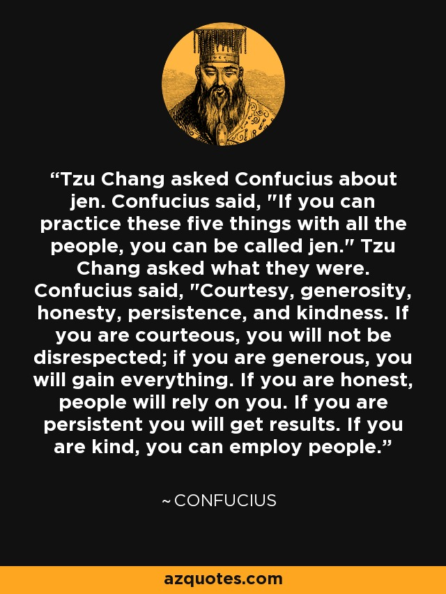Tzu Chang asked Confucius about jen. Confucius said,