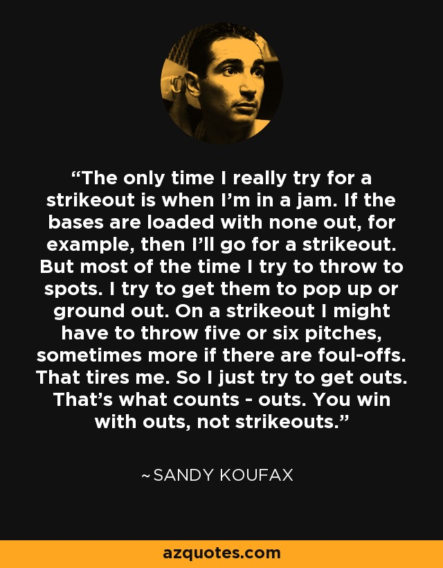 The only time I really try for a strikeout is when I'm in a jam. If the bases are loaded with none out, for example, then I'll go for a strikeout. But most of the time I try to throw to spots. I try to get them to pop up or ground out. On a strikeout I might have to throw five or six pitches, sometimes more if there are foul-offs. That tires me. So I just try to get outs. That's what counts - outs. You win with outs, not strikeouts. - Sandy Koufax