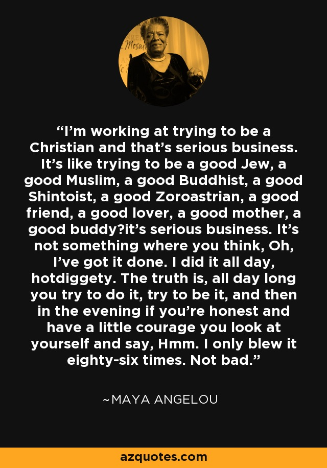 I'm working at trying to be a Christian and that's serious business. It's like trying to be a good Jew, a good Muslim, a good Buddhist, a good Shintoist, a good Zoroastrian, a good friend, a good lover, a good mother, a good buddy—it's serious business. It's not something where you think, Oh, I've got it done. I did it all day, hotdiggety. The truth is, all day long you try to do it, try to be it, and then in the evening if you're honest and have a little courage you look at yourself and say, Hmm. I only blew it eighty-six times. Not bad. - Maya Angelou
