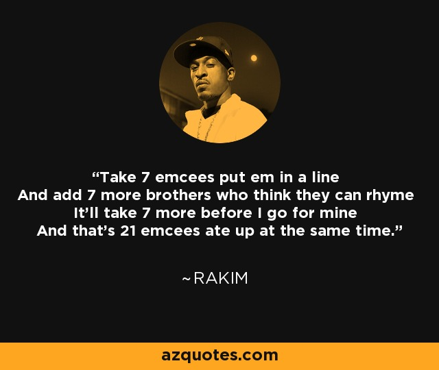 Take 7 emcees put em in a line And add 7 more brothers who think they can rhyme It'll take 7 more before I go for mine And that's 21 emcees ate up at the same time. - Rakim