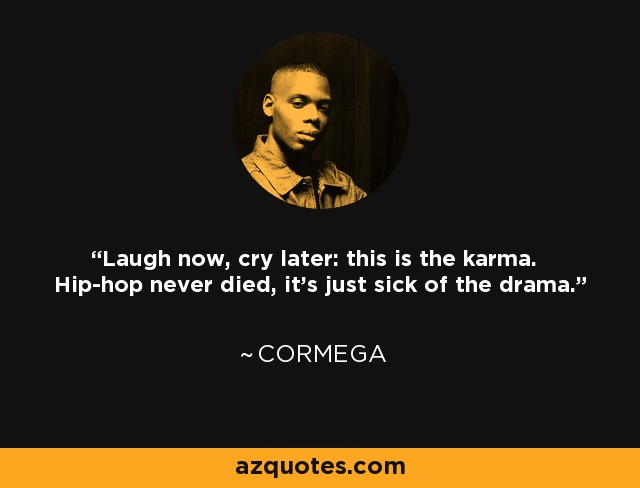 Laugh now, cry later: this is the karma. Hip-hop never died, it's just sick of the drama. - Cormega