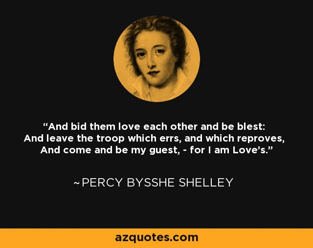 And bid them love each other and be blest: And leave the troop which errs, and which reproves, And come and be my guest, - for I am Love's. - Percy Bysshe Shelley
