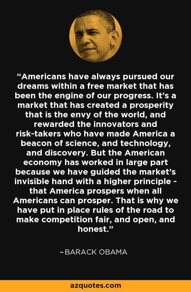 Americans have always pursued our dreams within a free market that has been the engine of our progress. It's a market that has created a prosperity that is the envy of the world, and rewarded the innovators and risk-takers who have made America a beacon of science, and technology, and discovery. But the American economy has worked in large part because we have guided the market's invisible hand with a higher principle - that America prospers when all Americans can prosper. That is why we have put in place rules of the road to make competition fair, and open, and honest. - Barack Obama