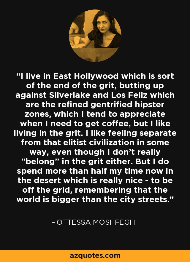 I live in East Hollywood which is sort of the end of the grit, butting up against Silverlake and Los Feliz which are the refined gentrified hipster zones, which I tend to appreciate when I need to get coffee, but I like living in the grit. I like feeling separate from that elitist civilization in some way, even though I don't really