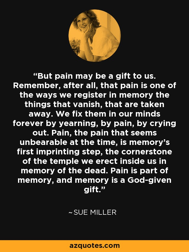 But pain may be a gift to us. Remember, after all, that pain is one of the ways we register in memory the things that vanish, that are taken away. We fix them in our minds forever by yearning, by pain, by crying out. Pain, the pain that seems unbearable at the time, is memory's first imprinting step, the cornerstone of the temple we erect inside us in memory of the dead. Pain is part of memory, and memory is a God-given gift. - Sue Miller