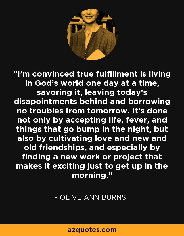 I'm convinced true fulfillment is living in God's world one day at a time, savoring it, leaving today's disapointments behind and borrowing no troubles from tomorrow. It's done not only by accepting life, fever, and things that go bump in the night, but also by cultivating love and new and old friendships, and especially by finding a new work or project that makes it exciting just to get up in the morning. - Olive Ann Burns