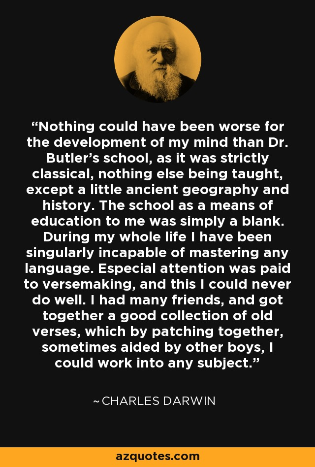 Nothing could have been worse for the development of my mind than Dr. Butler's school, as it was strictly classical, nothing else being taught, except a little ancient geography and history. The school as a means of education to me was simply a blank. During my whole life I have been singularly incapable of mastering any language. Especial attention was paid to versemaking, and this I could never do well. I had many friends, and got together a good collection of old verses, which by patching together, sometimes aided by other boys, I could work into any subject. - Charles Darwin