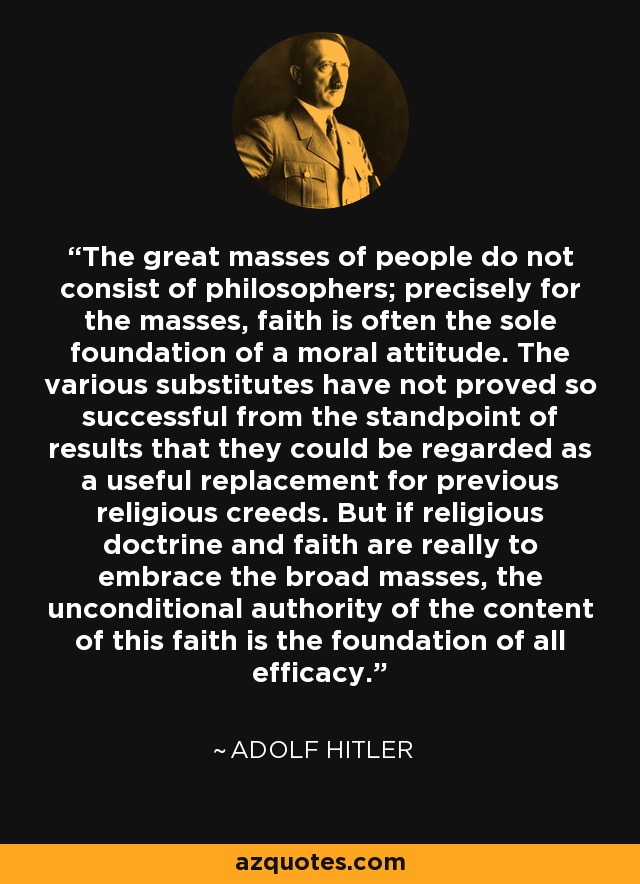 The great masses of people do not consist of philosophers; precisely for the masses, faith is often the sole foundation of a moral attitude. The various substitutes have not proved so successful from the standpoint of results that they could be regarded as a useful replacement for previous religious creeds. But if religious doctrine and faith are really to embrace the broad masses, the unconditional authority of the content of this faith is the foundation of all efficacy. - Adolf Hitler