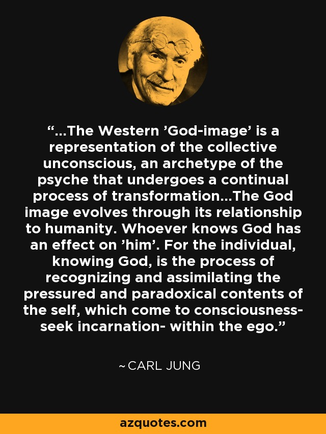 ...The Western 'God-image' is a representation of the collective unconscious, an archetype of the psyche that undergoes a continual process of transformation...The God image evolves through its relationship to humanity. Whoever knows God has an effect on 'him'. For the individual, knowing God, is the process of recognizing and assimilating the pressured and paradoxical contents of the self, which come to consciousness- seek incarnation- within the ego. - Carl Jung
