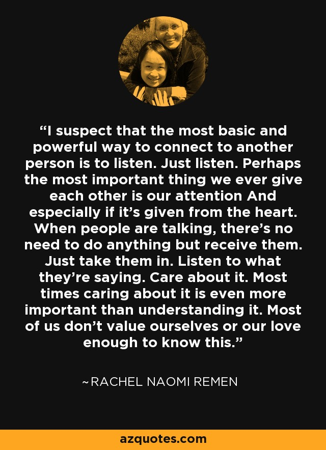 I suspect that the most basic and powerful way to connect to another person is to listen. Just listen. Perhaps the most important thing we ever give each other is our attention And especially if it's given from the heart. When people are talking, there's no need to do anything but receive them. Just take them in. Listen to what they're saying. Care about it. Most times caring about it is even more important than understanding it. Most of us don't value ourselves or our love enough to know this. - Rachel Naomi Remen